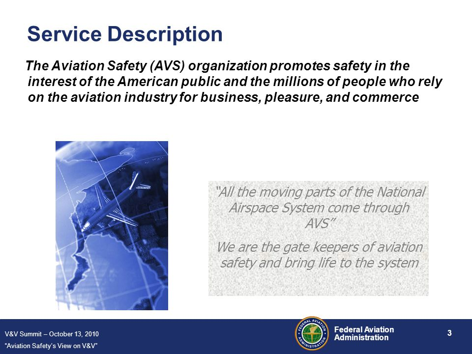 V&V Summit – October 13, 2010 Aviation Safety's View on V&V 3 Federal Aviation Administration Service Description The Aviation Safety (AVS) organization promotes safety in the interest of the American public and the millions of people who rely on the aviation industry for business, pleasure, and commerce All the moving parts of the National Airspace System come through AVS We are the gate keepers of aviation safety and bring life to the system