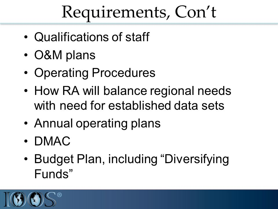 Requirements, Con't Qualifications of staff O&M plans Operating Procedures How RA will balance regional needs with need for established data sets Annual operating plans DMAC Budget Plan, including Diversifying Funds