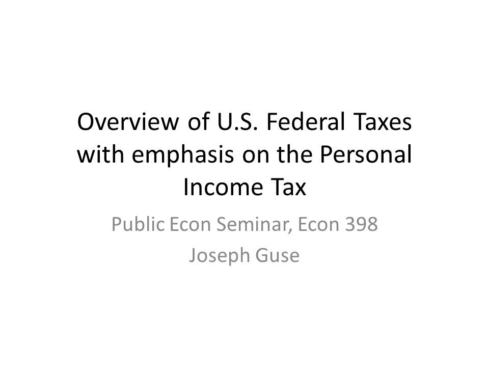 Overview of U.S. Federal Taxes with emphasis on the Personal Income Tax Public Econ Seminar, Econ 398 Joseph Guse