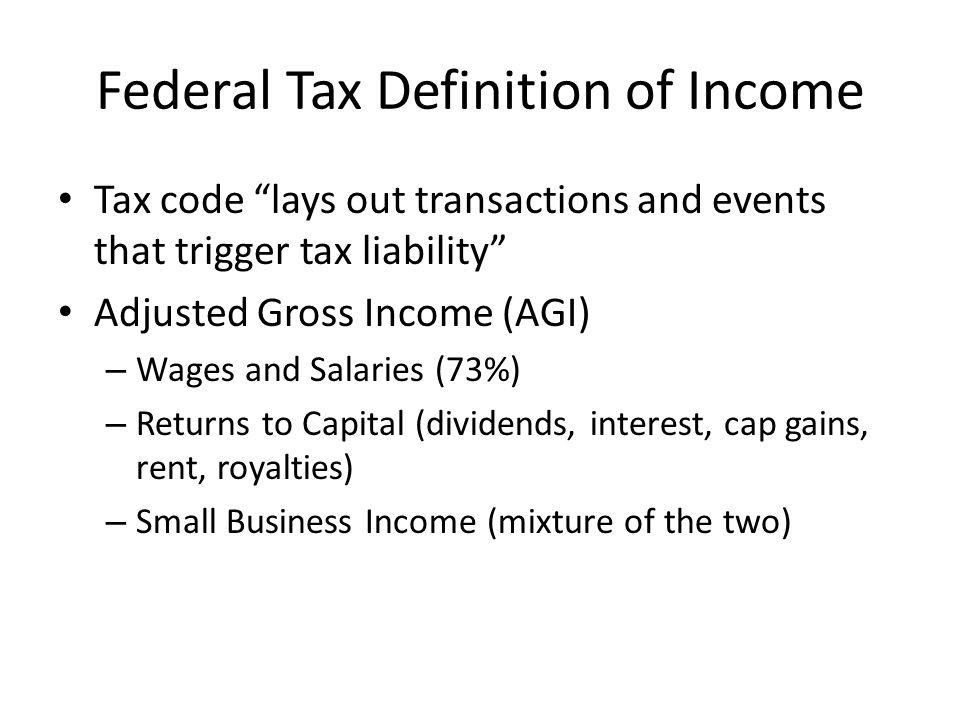 Federal Tax Definition of Income Tax code lays out transactions and events that trigger tax liability Adjusted Gross Income (AGI) – Wages and Salaries (73%) – Returns to Capital (dividends, interest, cap gains, rent, royalties) – Small Business Income (mixture of the two)