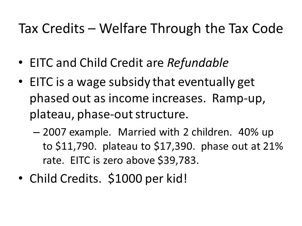 Tax Credits – Welfare Through the Tax Code EITC and Child Credit are Refundable EITC is a wage subsidy that eventually get phased out as income increa