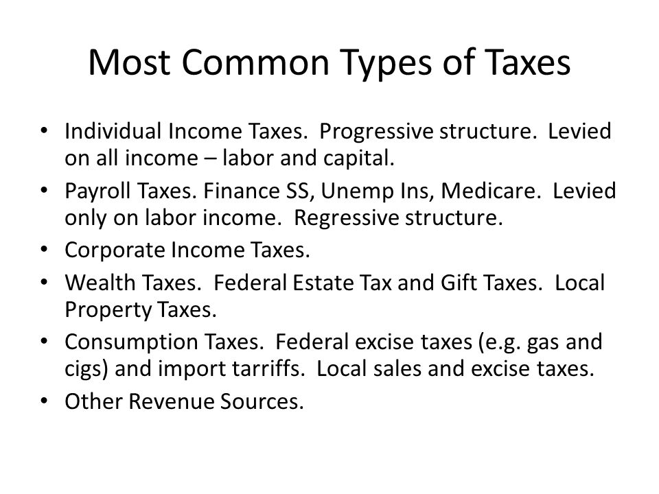 Most Common Types of Taxes Individual Income Taxes. Progressive structure. Levied on all income – labor and capital. Payroll Taxes. Finance SS, Unemp