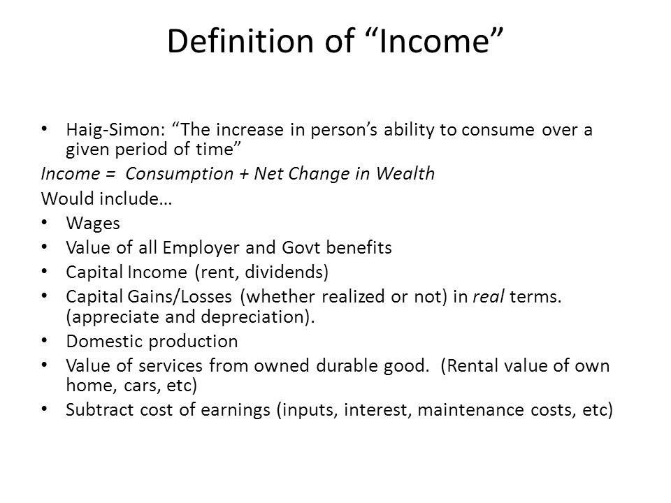 Definition of Income Haig-Simon: The increase in person's ability to consume over a given period of time Income = Consumption + Net Change in Wealth Would include… Wages Value of all Employer and Govt benefits Capital Income (rent, dividends) Capital Gains/Losses (whether realized or not) in real terms.