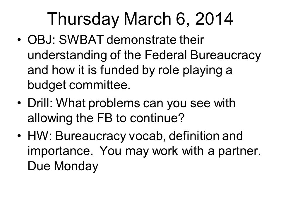 Thursday March 6, 2014 OBJ: SWBAT demonstrate their understanding of the Federal Bureaucracy and how it is funded by role playing a budget committee.