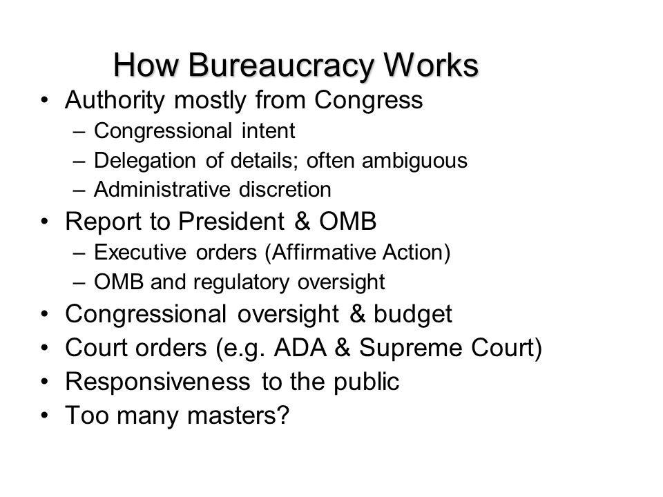How Bureaucracy Works Authority mostly from Congress –Congressional intent –Delegation of details; often ambiguous –Administrative discretion Report t