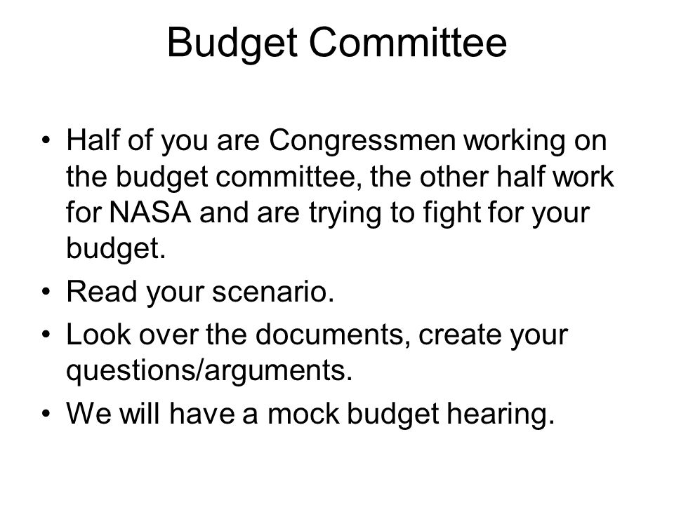 Budget Committee Half of you are Congressmen working on the budget committee, the other half work for NASA and are trying to fight for your budget. Re
