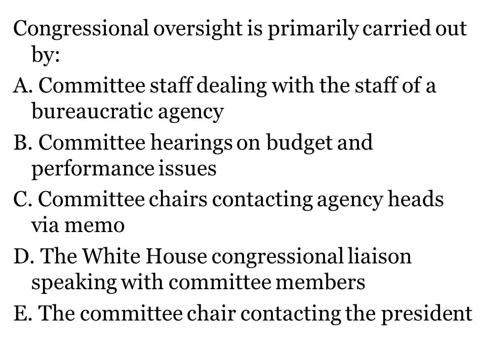 Congressional oversight is primarily carried out by: A. Committee staff dealing with the staff of a bureaucratic agency B. Committee hearings on budge