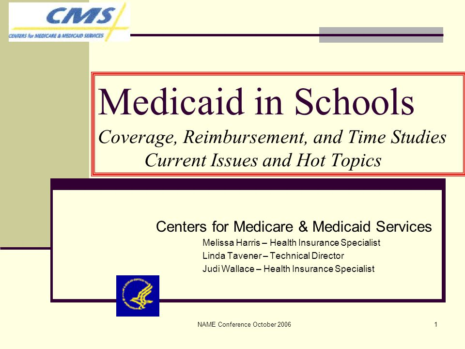 NAME Conference October 20061 Medicaid in Schools Coverage, Reimbursement, and Time Studies Current Issues and Hot Topics Centers for Medicare & Medicaid Services Melissa Harris – Health Insurance Specialist Linda Tavener – Technical Director Judi Wallace – Health Insurance Specialist