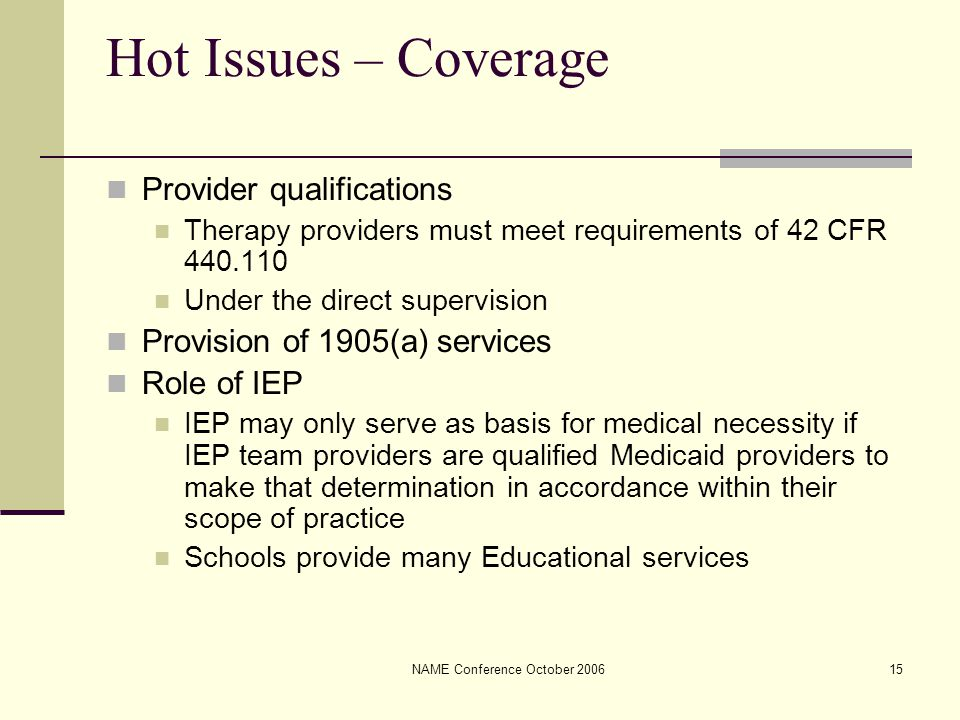 NAME Conference October 200615 Hot Issues – Coverage Provider qualifications Therapy providers must meet requirements of 42 CFR 440.110 Under the direct supervision Provision of 1905(a) services Role of IEP IEP may only serve as basis for medical necessity if IEP team providers are qualified Medicaid providers to make that determination in accordance within their scope of practice Schools provide many Educational services
