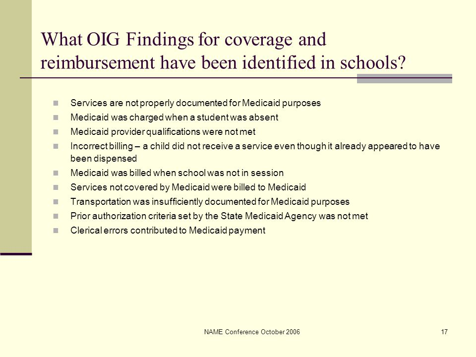NAME Conference October 200617 What OIG Findings for coverage and reimbursement have been identified in schools? Services are not properly documented