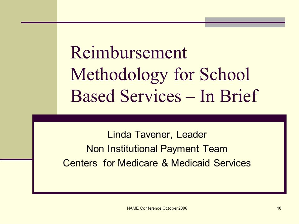 NAME Conference October 200618 Reimbursement Methodology for School Based Services – In Brief Linda Tavener, Leader Non Institutional Payment Team Centers for Medicare & Medicaid Services