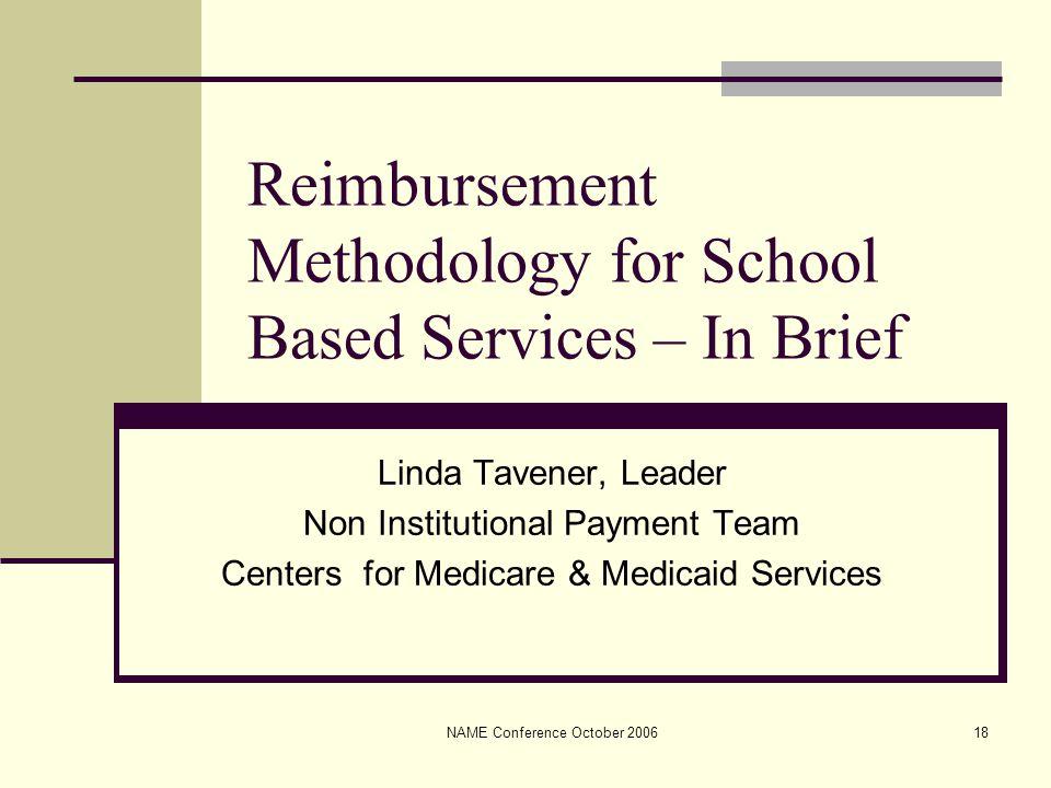 NAME Conference October 200618 Reimbursement Methodology for School Based Services – In Brief Linda Tavener, Leader Non Institutional Payment Team Cen