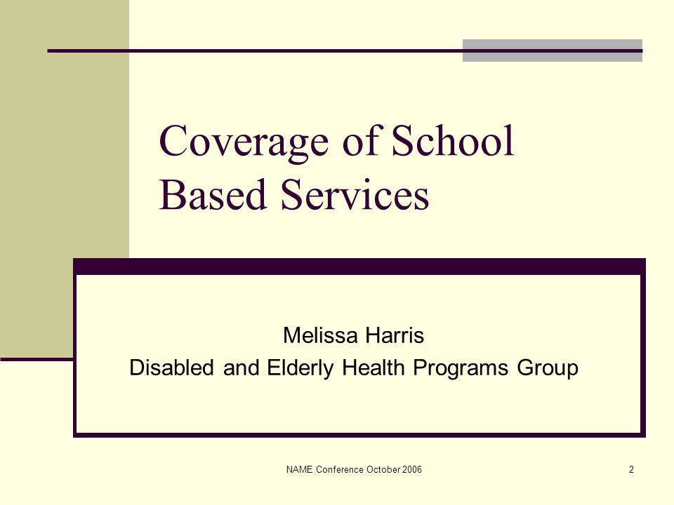 NAME Conference October 20062 Coverage of School Based Services Melissa Harris Disabled and Elderly Health Programs Group