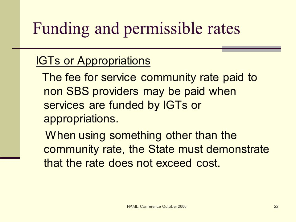 NAME Conference October 200622 Funding and permissible rates IGTs or Appropriations The fee for service community rate paid to non SBS providers may b