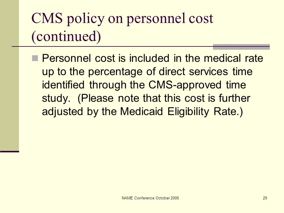 NAME Conference October 200629 CMS policy on personnel cost (continued) Personnel cost is included in the medical rate up to the percentage of direct services time identified through the CMS-approved time study.