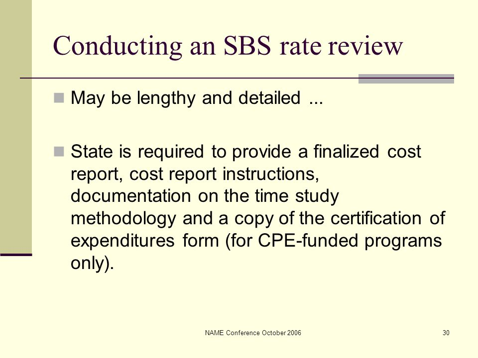 NAME Conference October 200630 Conducting an SBS rate review May be lengthy and detailed... State is required to provide a finalized cost report, cost