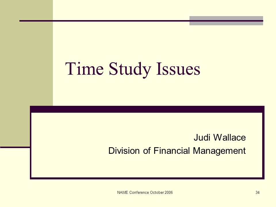 NAME Conference October 200634 Time Study Issues Judi Wallace Division of Financial Management