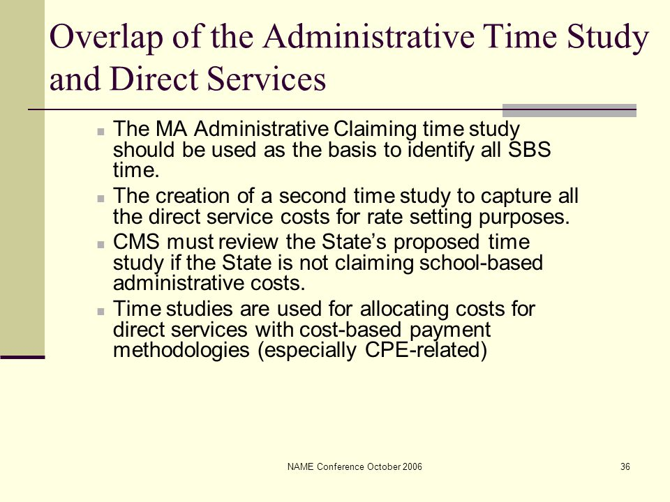 NAME Conference October 200636 Overlap of the Administrative Time Study and Direct Services The MA Administrative Claiming time study should be used as the basis to identify all SBS time.
