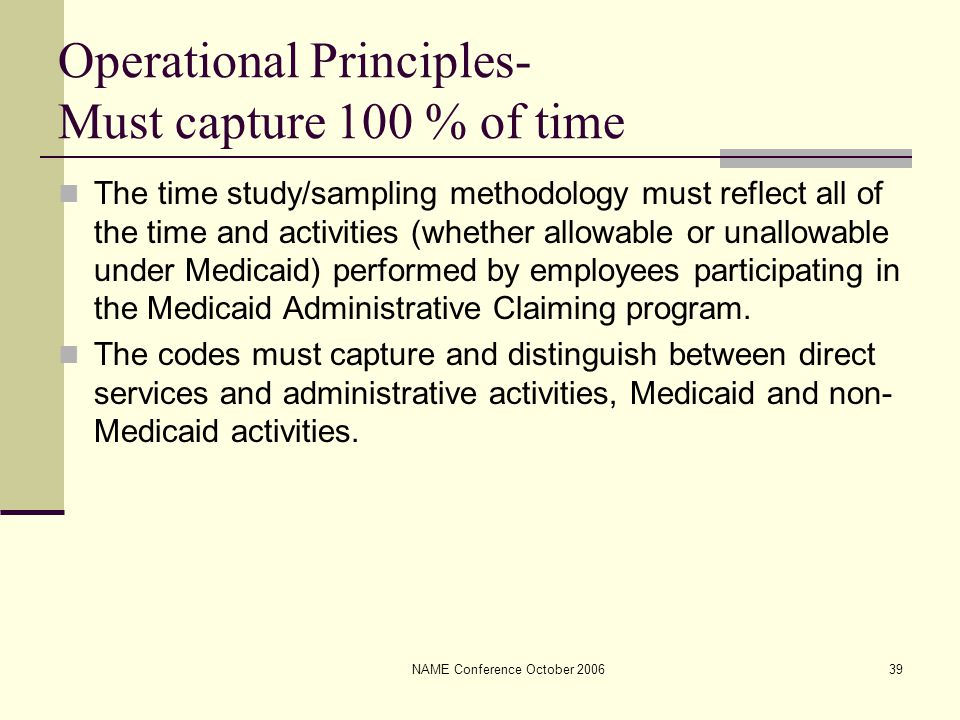 NAME Conference October 200639 Operational Principles- Must capture 100 % of time The time study/sampling methodology must reflect all of the time and activities (whether allowable or unallowable under Medicaid) performed by employees participating in the Medicaid Administrative Claiming program.