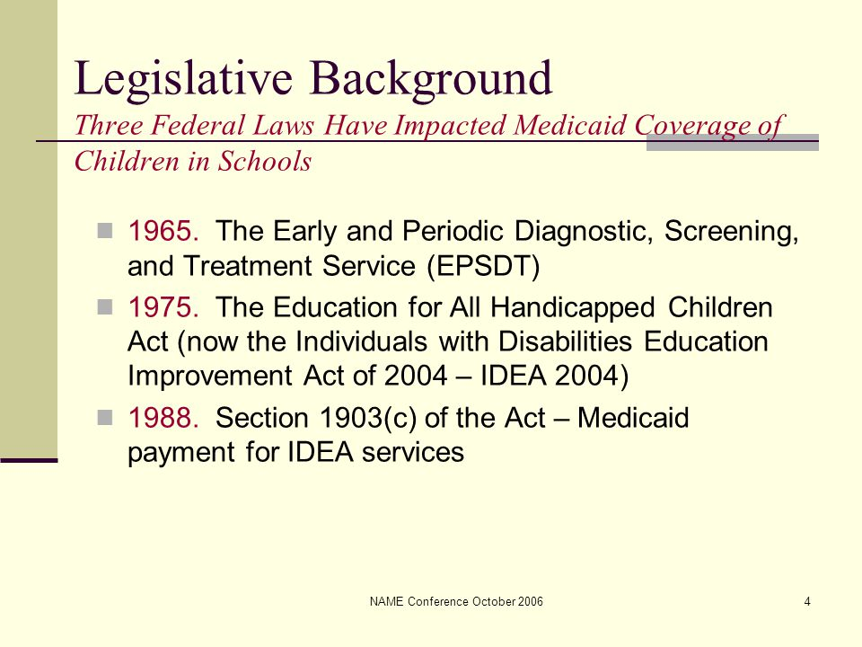 NAME Conference October 20064 Legislative Background Three Federal Laws Have Impacted Medicaid Coverage of Children in Schools 1965. The Early and Per