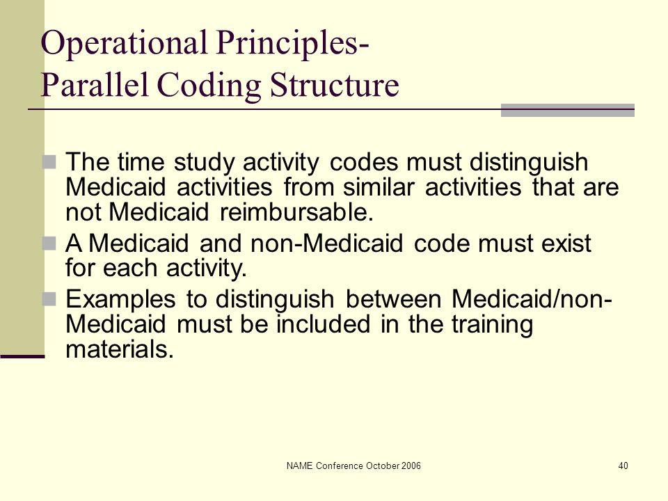 NAME Conference October 200640 Operational Principles- Parallel Coding Structure The time study activity codes must distinguish Medicaid activities from similar activities that are not Medicaid reimbursable.