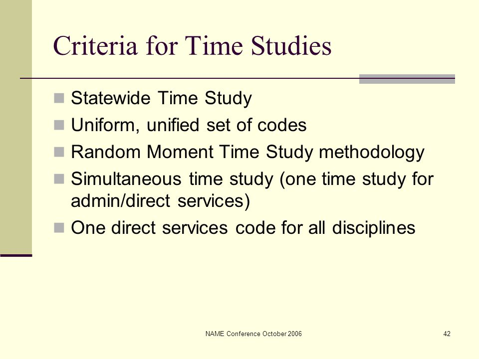 NAME Conference October 200642 Criteria for Time Studies Statewide Time Study Uniform, unified set of codes Random Moment Time Study methodology Simul