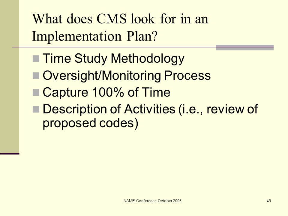 NAME Conference October 200645 What does CMS look for in an Implementation Plan? Time Study Methodology Oversight/Monitoring Process Capture 100% of T