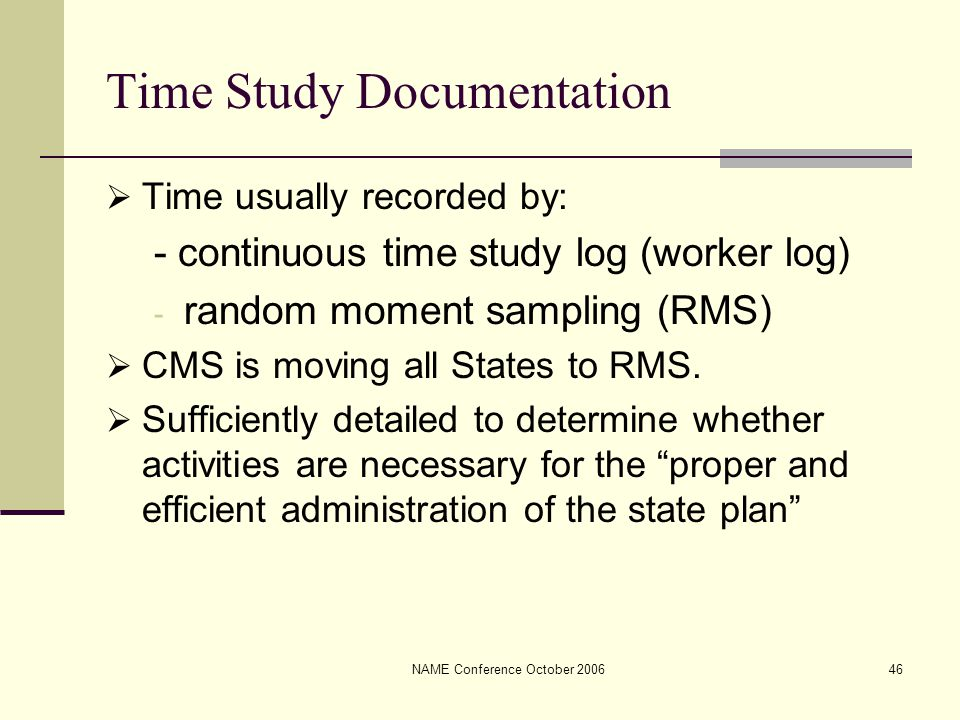 NAME Conference October 200646 Time Study Documentation  Time usually recorded by: - continuous time study log (worker log) - random moment sampling