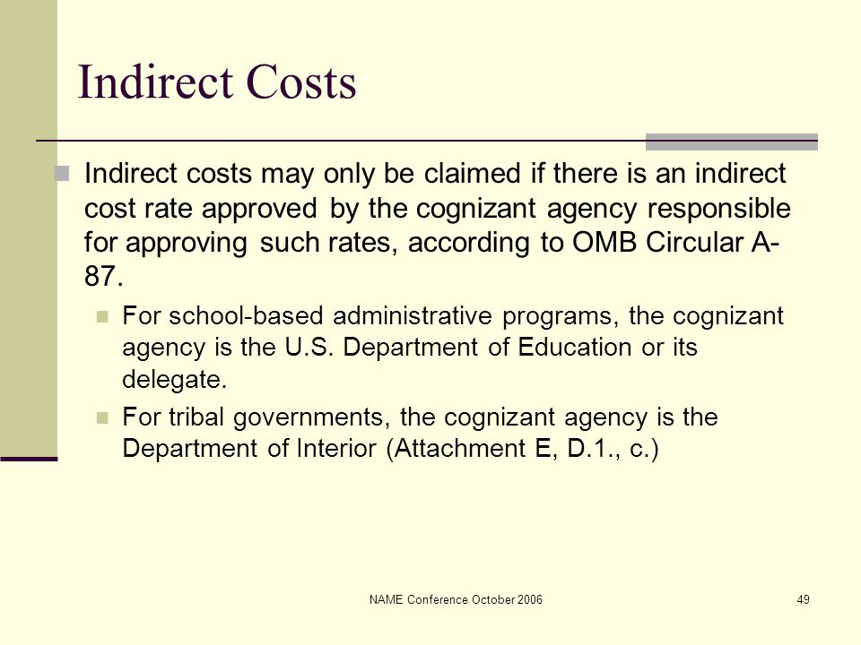 NAME Conference October 200649 Indirect Costs Indirect costs may only be claimed if there is an indirect cost rate approved by the cognizant agency responsible for approving such rates, according to OMB Circular A- 87.