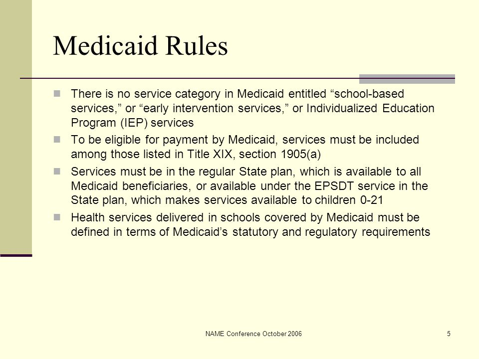NAME Conference October 20065 Medicaid Rules There is no service category in Medicaid entitled school-based services, or early intervention services, or Individualized Education Program (IEP) services To be eligible for payment by Medicaid, services must be included among those listed in Title XIX, section 1905(a) Services must be in the regular State plan, which is available to all Medicaid beneficiaries, or available under the EPSDT service in the State plan, which makes services available to children 0-21 Health services delivered in schools covered by Medicaid must be defined in terms of Medicaid's statutory and regulatory requirements