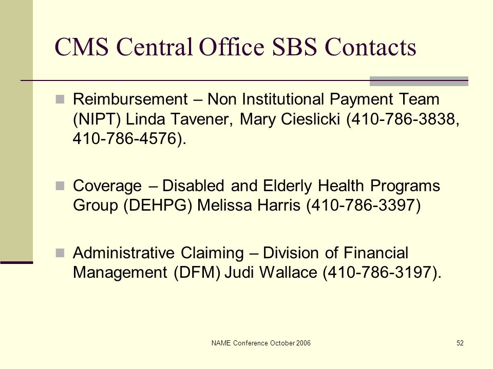 NAME Conference October 200652 CMS Central Office SBS Contacts Reimbursement – Non Institutional Payment Team (NIPT) Linda Tavener, Mary Cieslicki (41