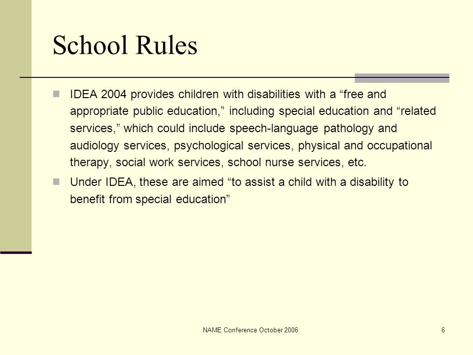NAME Conference October 20066 School Rules IDEA 2004 provides children with disabilities with a free and appropriate public education, including special education and related services, which could include speech-language pathology and audiology services, psychological services, physical and occupational therapy, social work services, school nurse services, etc.