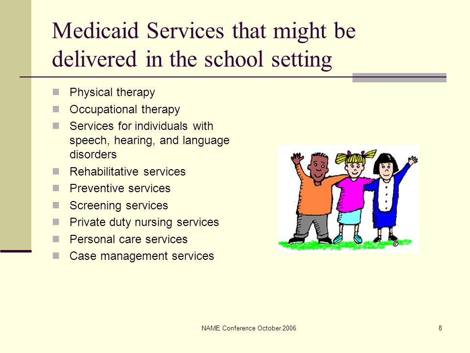 NAME Conference October 20068 Medicaid Services that might be delivered in the school setting Physical therapy Occupational therapy Services for individuals with speech, hearing, and language disorders Rehabilitative services Preventive services Screening services Private duty nursing services Personal care services Case management services