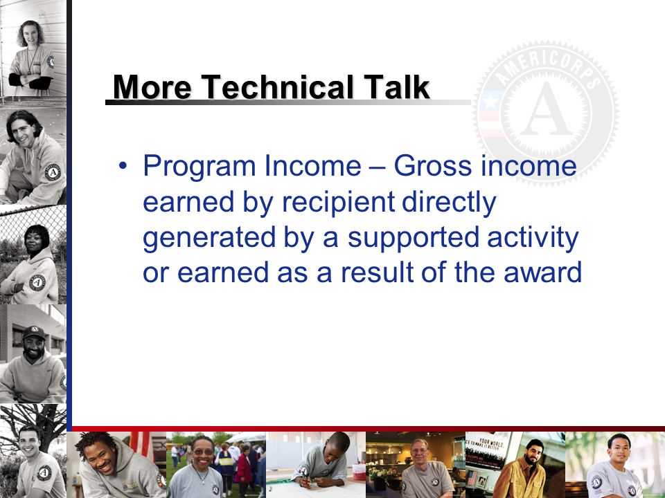 More Technical Talk Program Income – Gross income earned by recipient directly generated by a supported activity or earned as a result of the award