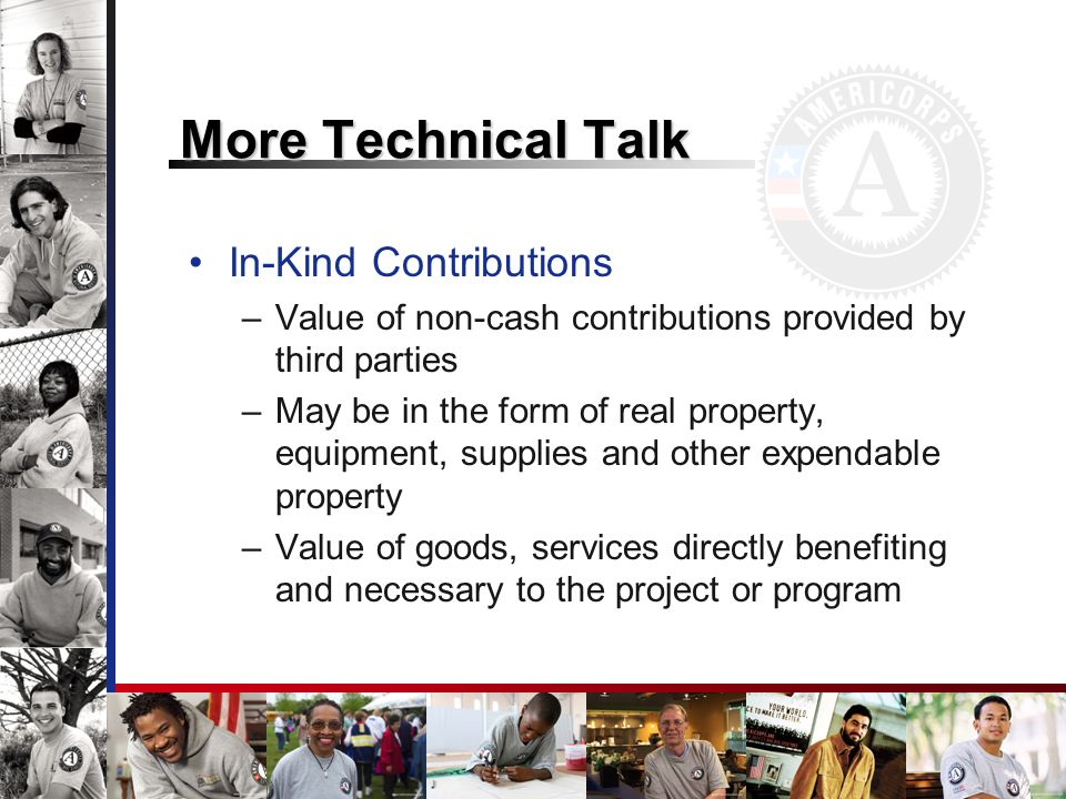 More Technical Talk In-Kind Contributions –Value of non-cash contributions provided by third parties –May be in the form of real property, equipment, supplies and other expendable property –Value of goods, services directly benefiting and necessary to the project or program