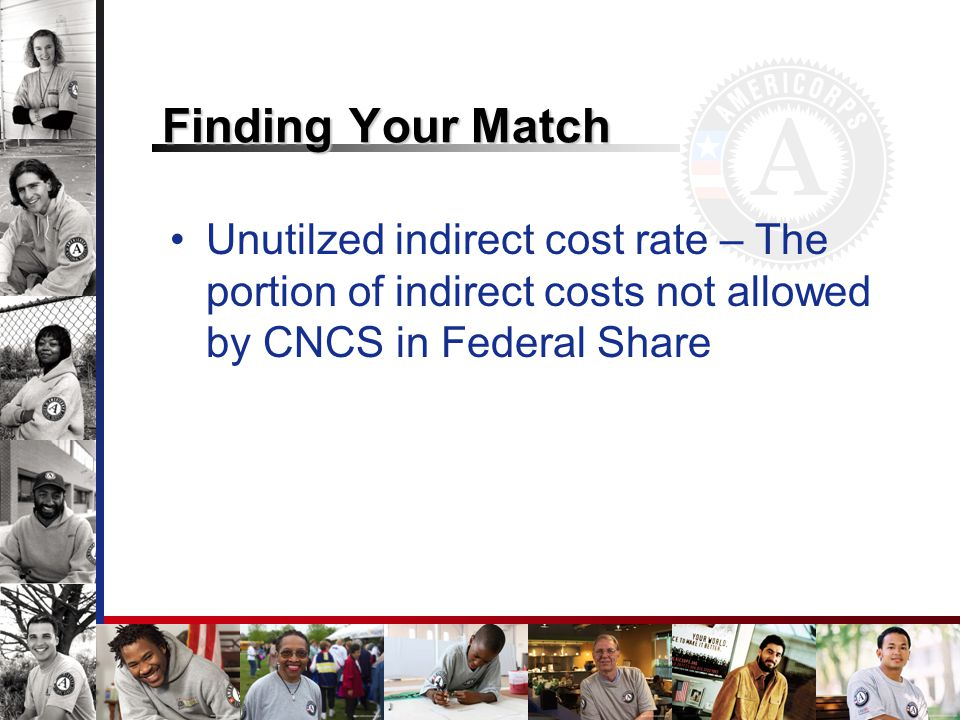 Finding Your Match Unutilzed indirect cost rate – The portion of indirect costs not allowed by CNCS in Federal Share