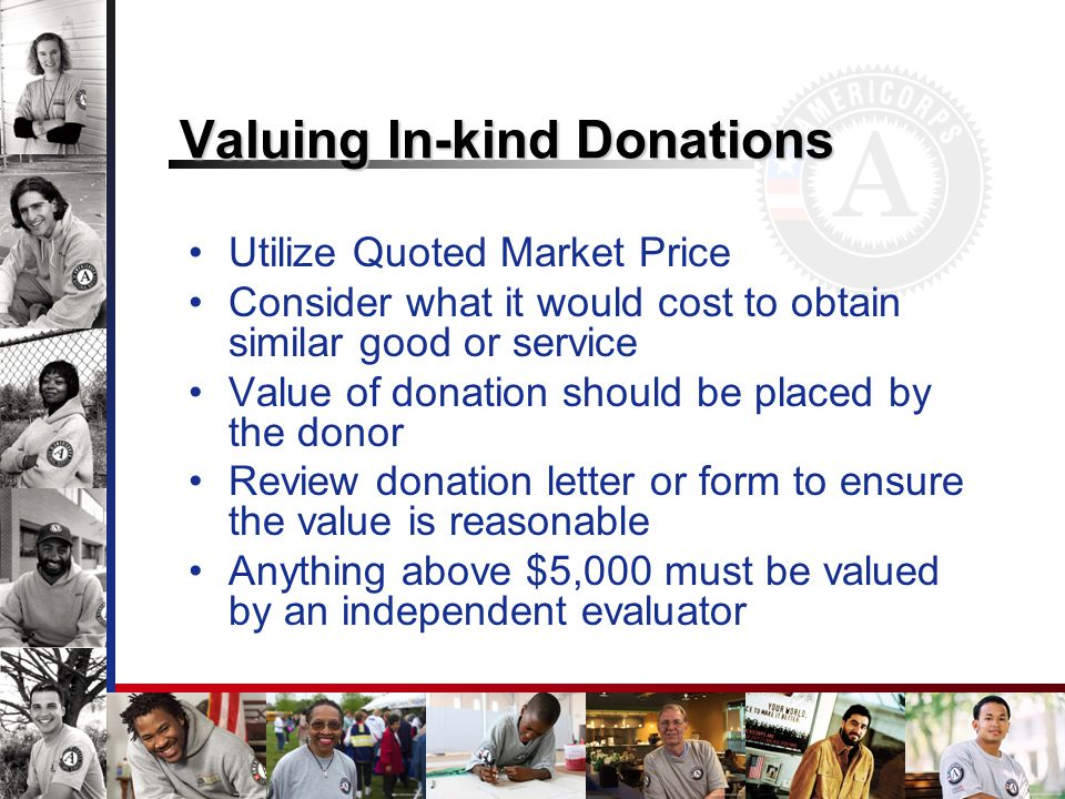 Valuing In-kind Donations Utilize Quoted Market Price Consider what it would cost to obtain similar good or service Value of donation should be placed by the donor Review donation letter or form to ensure the value is reasonable Anything above $5,000 must be valued by an independent evaluator