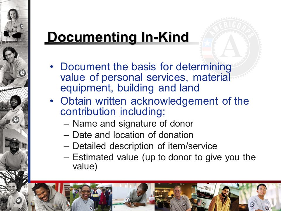Documenting In-Kind Document the basis for determining value of personal services, material equipment, building and land Obtain written acknowledgement of the contribution including: –Name and signature of donor –Date and location of donation –Detailed description of item/service –Estimated value (up to donor to give you the value)