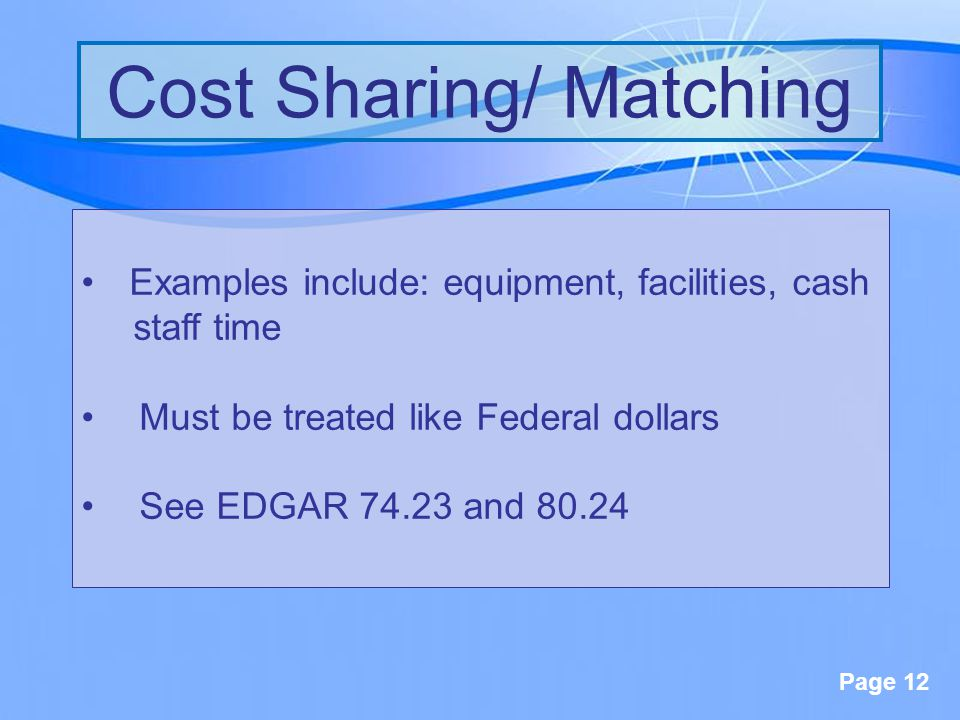 Page 12 Cost Sharing/ Matching Examples include: equipment, facilities, cash staff time Must be treated like Federal dollars See EDGAR 74.23 and 80.24