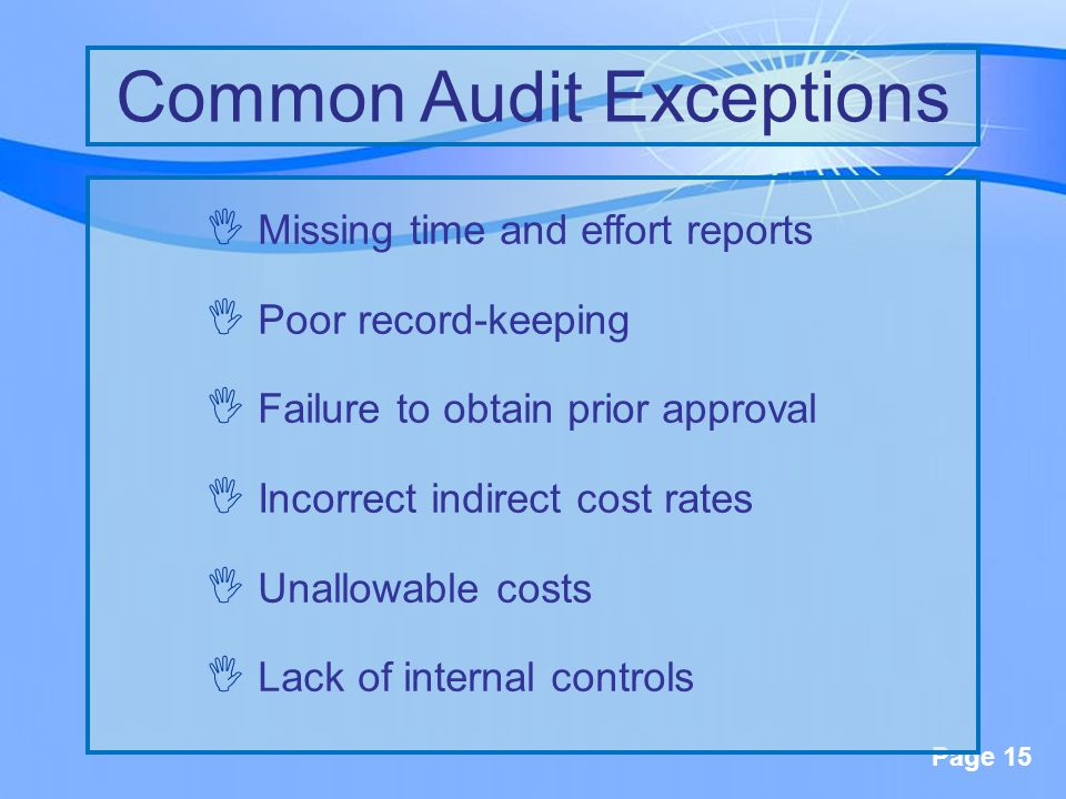 Page 15  Missing time and effort reports  Poor record-keeping  Failure to obtain prior approval  Incorrect indirect cost rates  Unallowable costs  Lack of internal controls Common Audit Exceptions