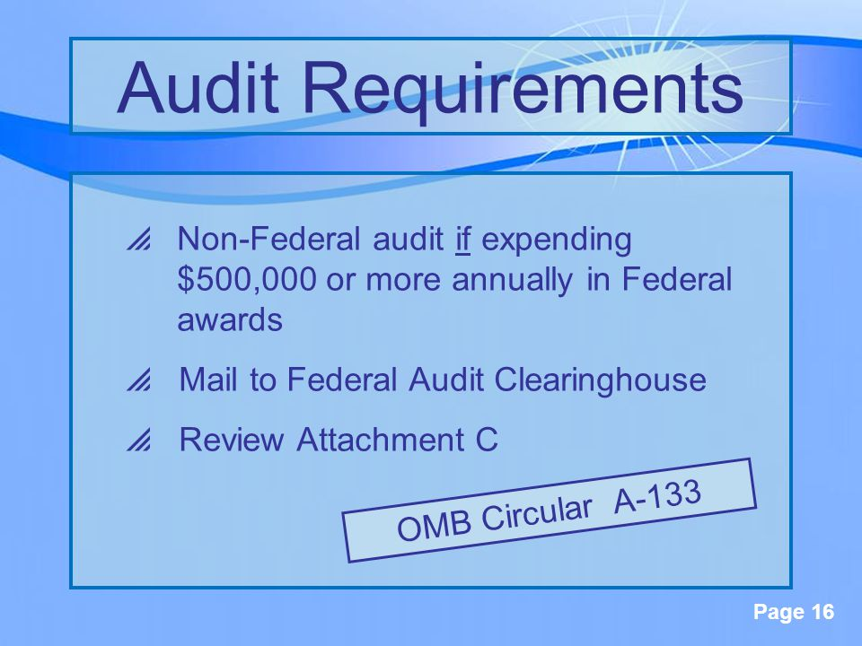Page 16  Non-Federal audit if expending $500,000 or more annually in Federal awards  Mail to Federal Audit Clearinghouse  Review Attachment C Audit Requirements OMB Circular A-133