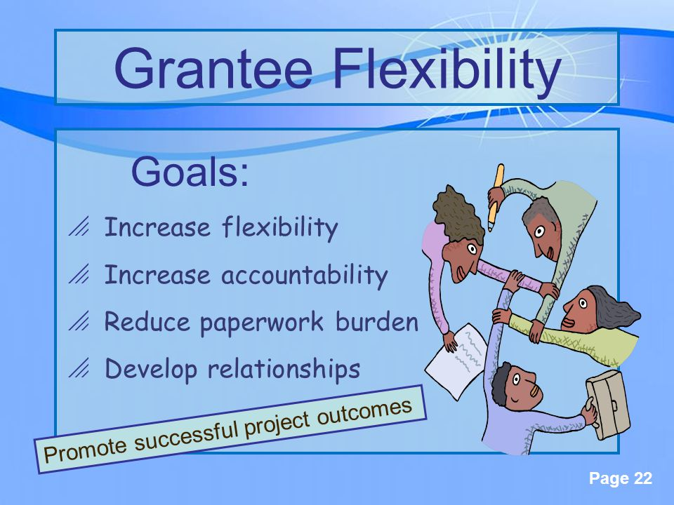 Page 22 Goals:  Increase flexibility  Increase accountability  Reduce paperwork burden  Develop relationships Grantee Flexibility Promote successful project outcomes