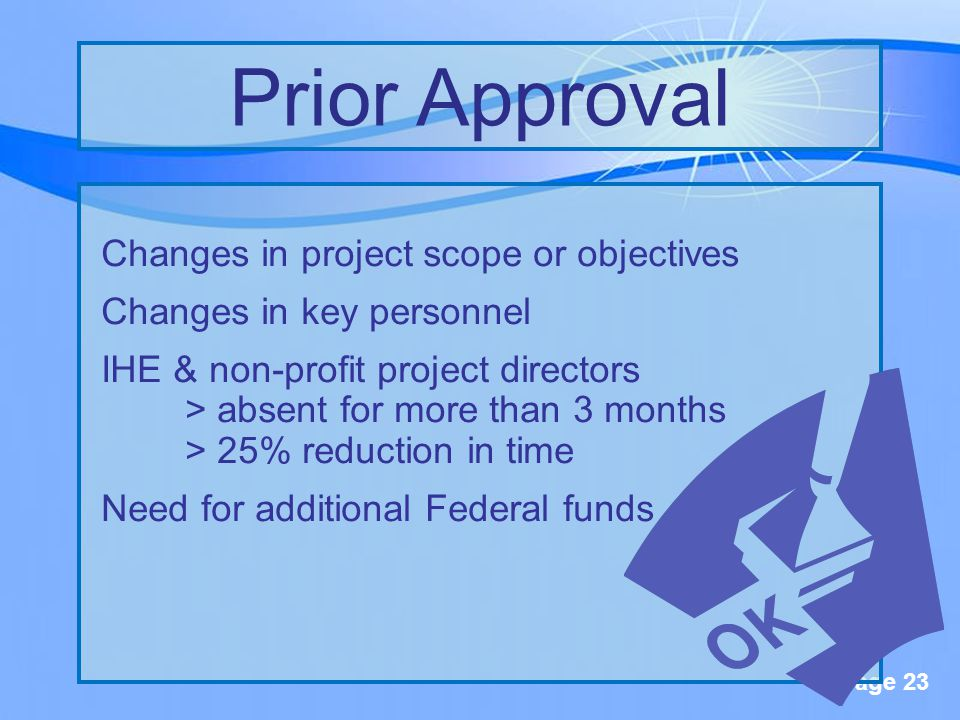 Page 23 Changes in project scope or objectives Changes in key personnel IHE & non-profit project directors > absent for more than 3 months > 25% reduction in time Need for additional Federal funds Prior Approval