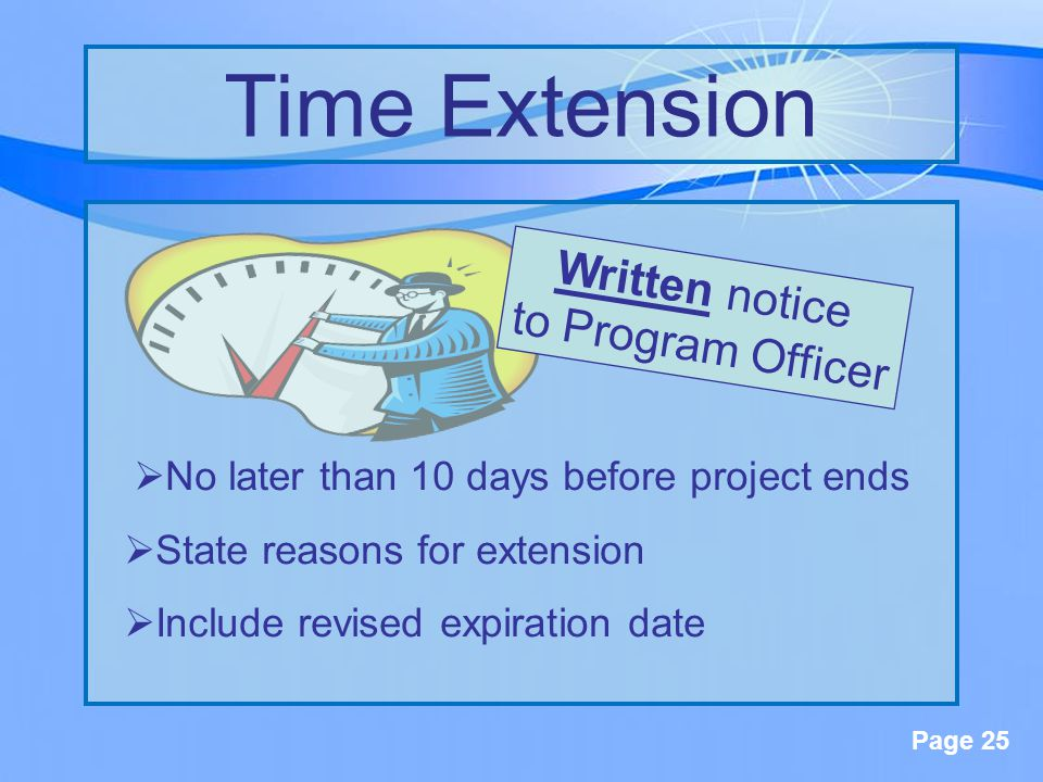 Page 25  No later than 10 days before project ends  State reasons for extension  Include revised expiration date Time Extension Written notice to Program Officer