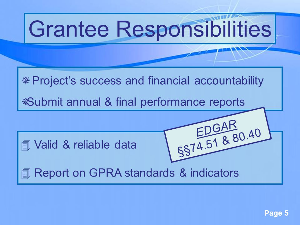 Page 5 ¯Project's success and financial accountability ¯Submit annual & final performance reports Grantee Responsibilities 4 Valid & reliable data 4 Report on GPRA standards & indicators EDGAR §§74.51 & 80.40