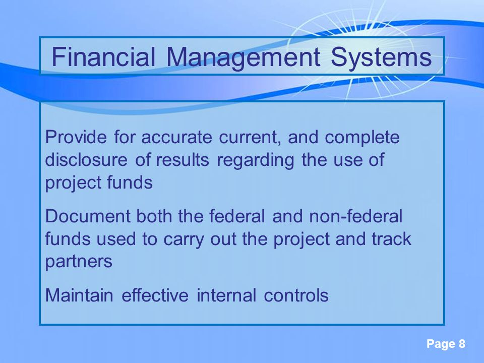 Page 8 Provide for accurate current, and complete disclosure of results regarding the use of project funds Document both the federal and non-federal funds used to carry out the project and track partners Maintain effective internal controls Financial Management Systems