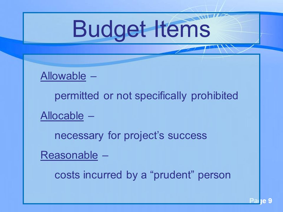 Page 9 Allowable – permitted or not specifically prohibited Allocable – necessary for project's success Reasonable – costs incurred by a prudent person Budget Items