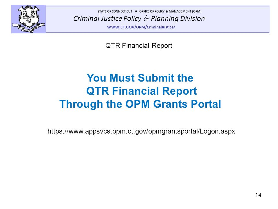 Criminal Justice Policy & Planning Division STATE OF CONNECTICUT OFFICE OF POLICY & MANAGEMENT (OPM) WWW.CT.GOV/OPM/CriminalJustice/ 14 QTR Financial Report https://www.appsvcs.opm.ct.gov/opmgrantsportal/Logon.aspx You Must Submit the QTR Financial Report Through the OPM Grants Portal