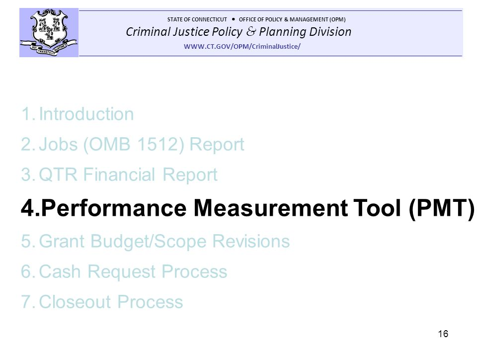 Criminal Justice Policy & Planning Division STATE OF CONNECTICUT OFFICE OF POLICY & MANAGEMENT (OPM) WWW.CT.GOV/OPM/CriminalJustice/ 16 1.Introduction 2.Jobs (OMB 1512) Report 3.QTR Financial Report 4.Performance Measurement Tool (PMT) 5.Grant Budget/Scope Revisions 6.Cash Request Process 7.Closeout Process