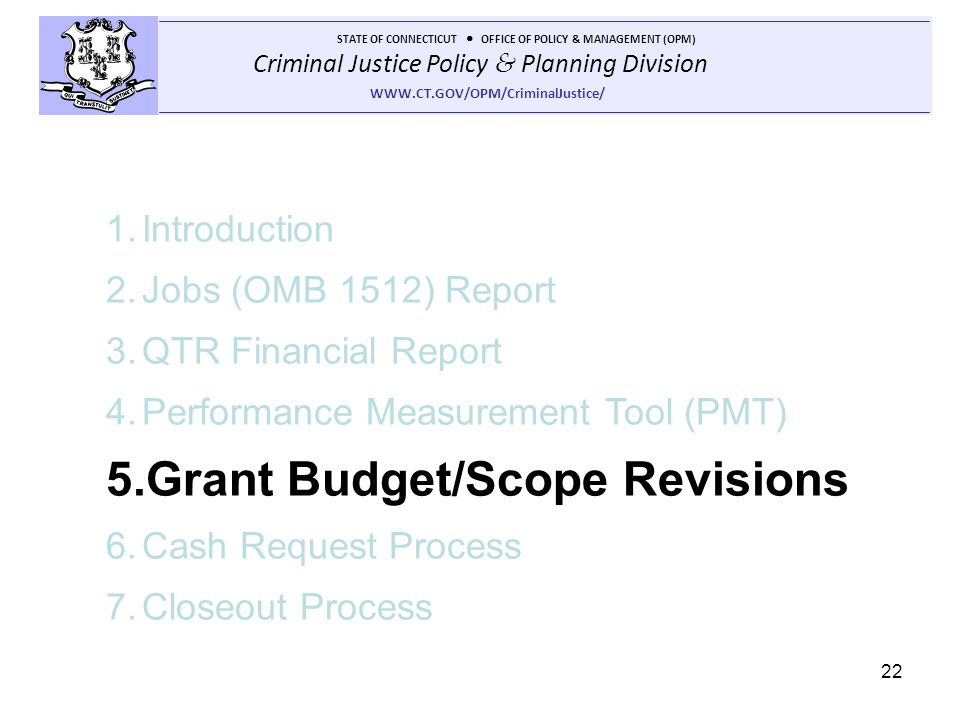 Criminal Justice Policy & Planning Division STATE OF CONNECTICUT OFFICE OF POLICY & MANAGEMENT (OPM) WWW.CT.GOV/OPM/CriminalJustice/ 22 1.Introduction 2.Jobs (OMB 1512) Report 3.QTR Financial Report 4.Performance Measurement Tool (PMT) 5.Grant Budget/Scope Revisions 6.Cash Request Process 7.Closeout Process